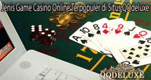 Jenis Game Casino Online Terpopuler di Situs QQdeluxe